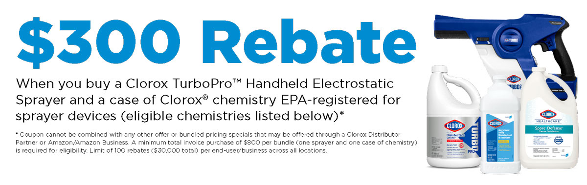 $300 Rebate When you buy a Clorox TurboPro™ Handheld Electrostatic Sprayer and a case of Clorox® chemistry EPA-registered for sprayer devices (eligible chemistries listed below)*